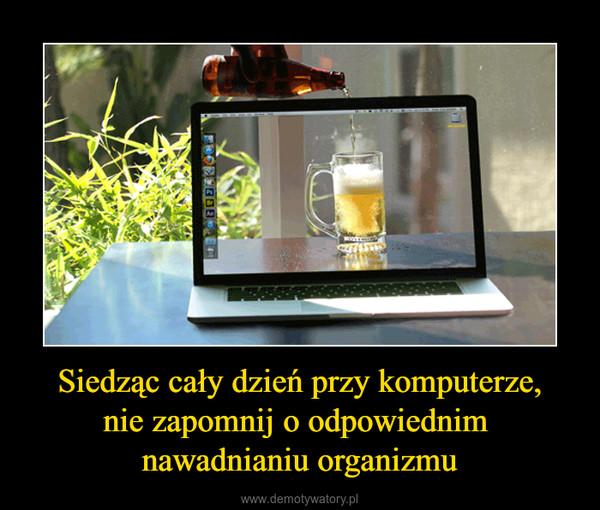 Siedząc cały dzień przy komputerze,nie zapomnij o odpowiednim nawadnianiu organizmu –
