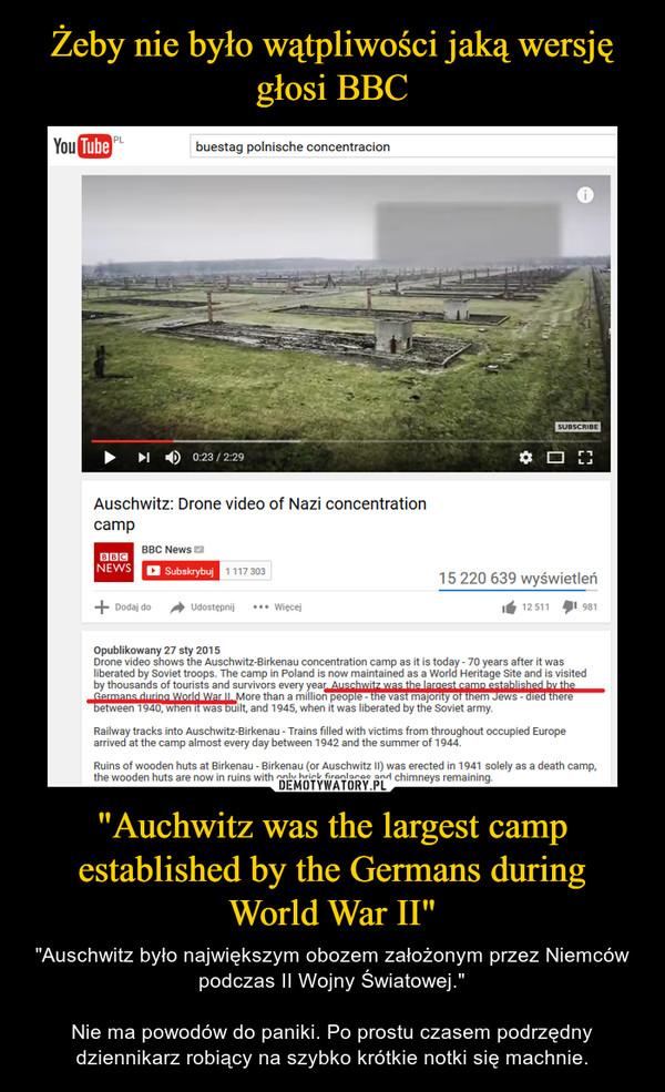 """""""Auchwitz was the largest camp established by the Germans during World War II"""" – """"Auschwitz było największym obozem założonym przez Niemców podczas II Wojny Światowej.""""Nie ma powodów do paniki. Po prostu czasem podrzędny dziennikarz robiący na szybko krótkie notki się machnie."""