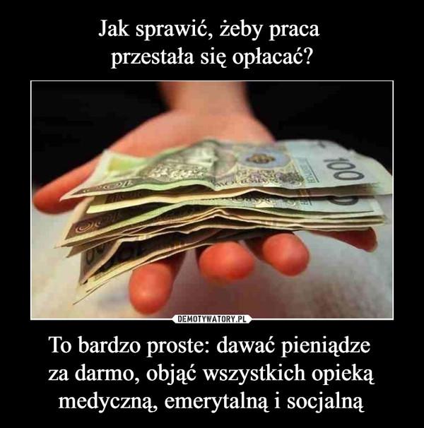 To bardzo proste: dawać pieniądze za darmo, objąć wszystkich opieką medyczną, emerytalną i socjalną –
