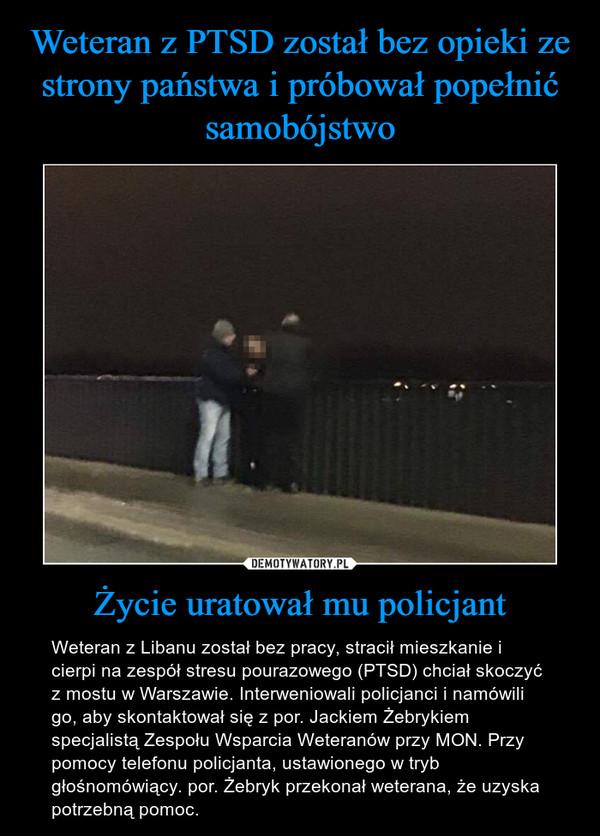 Życie uratował mu policjant – Weteran z Libanu został bez pracy, stracił mieszkanie i cierpi na zespół stresu pourazowego (PTSD) chciał skoczyć z mostu w Warszawie. Interweniowali policjanci i namówili go, aby skontaktował się z por. Jackiem Żebrykiem specjalistą Zespołu Wsparcia Weteranów przy MON. Przy pomocy telefonu policjanta, ustawionego w tryb głośnomówiący. por. Żebryk przekonał weterana, że uzyska potrzebną pomoc.