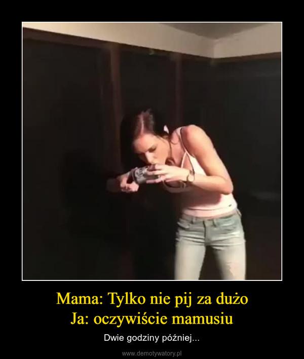 Mama: Tylko nie pij za dużoJa: oczywiście mamusiu – Dwie godziny później...