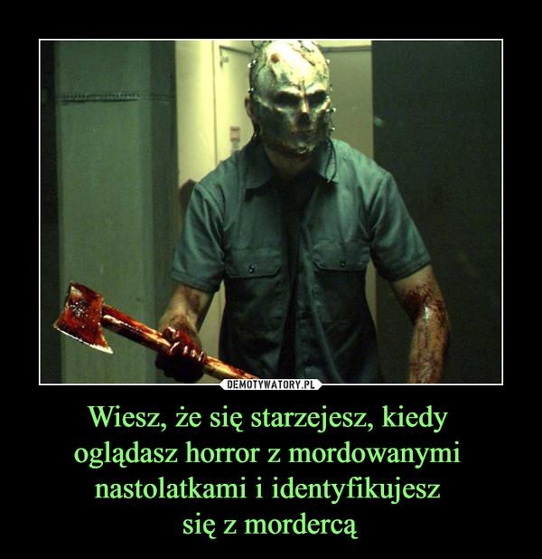 Wiesz, że się starzejesz, kiedy oglądasz horror z mordowanymi nastolatkami i identyfikujesz się z mordercą –