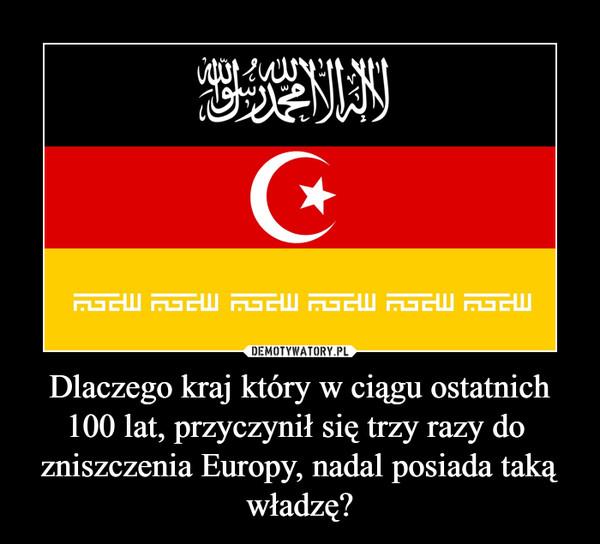 Dlaczego kraj który w ciągu ostatnich 100 lat, przyczynił się trzy razy do  zniszczenia Europy, nadal posiada taką władzę? –