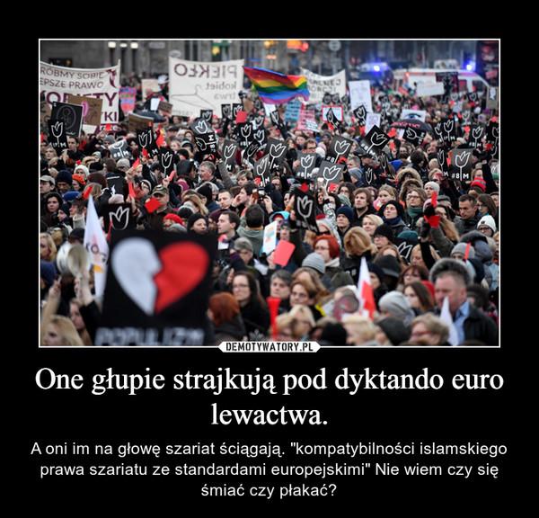 """One głupie strajkują pod dyktando euro lewactwa. – A oni im na głowę szariat ściągają. """"kompatybilności islamskiego prawa szariatu ze standardami europejskimi"""" Nie wiem czy się śmiać czy płakać?"""