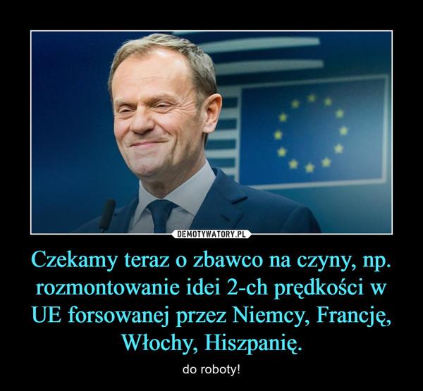Czekamy teraz o zbawco na czyny, np. rozmontowanie idei 2-ch prędkości w UE forsowanej przez Niemcy, Francję, Włochy, Hiszpanię. – do roboty!