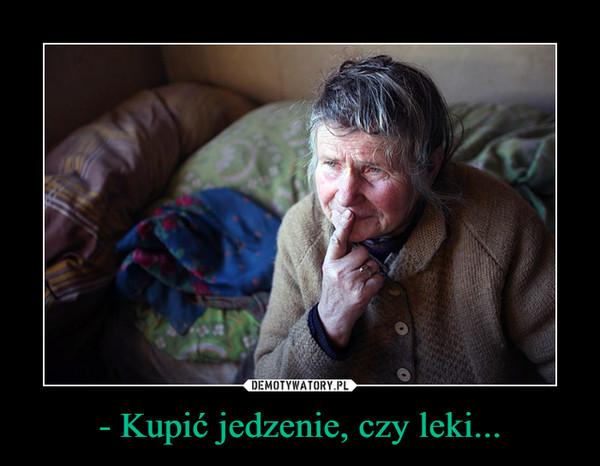 - Kupić jedzenie, czy leki... –