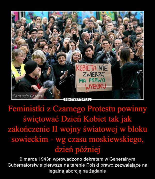 Feministki z Czarnego Protestu powinny świętować Dzień Kobiet tak jak zakończenie II wojny światowej w bloku sowieckim - wg czasu moskiewskiego, dzień później – 9 marca 1943r. wprowadzono dekretem w Generalnym Gubernatorstwie pierwsze na terenie Polski prawo zezwalające na legalną aborcję na żądanie