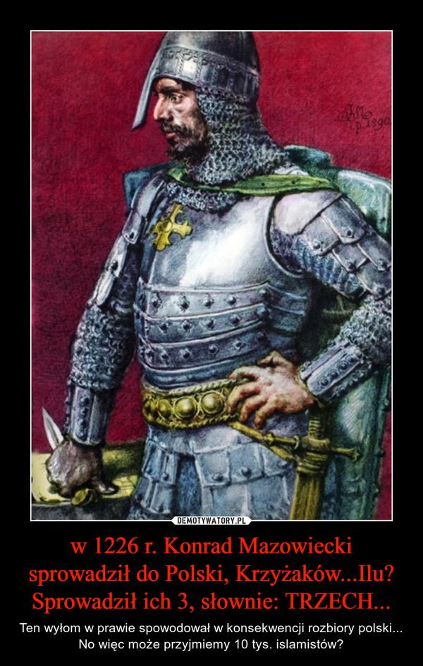 w 1226 r. Konrad Mazowiecki sprowadził do Polski, Krzyżaków...Ilu? Sprowadził ich 3, słownie: TRZECH... – Ten wyłom w prawie spowodował w konsekwencji rozbiory polski...No więc może przyjmiemy 10 tys. islamistów?