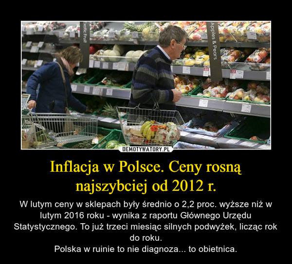 Inflacja w Polsce. Ceny rosną najszybciej od 2012 r. – W lutym ceny w sklepach były średnio o 2,2 proc. wyższe niż w lutym 2016 roku - wynika z raportu Głównego Urzędu Statystycznego. To już trzeci miesiąc silnych podwyżek, licząc rok do roku.Polska w ruinie to nie diagnoza... to obietnica.