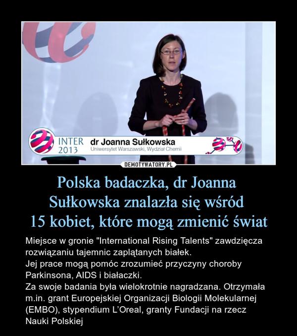 """Polska badaczka, dr Joanna Sułkowska znalazła się wśród 15 kobiet, które mogą zmienić świat – Miejsce w gronie """"International Rising Talents"""" zawdzięcza rozwiązaniu tajemnic zaplątanych białek. Jej prace mogą pomóc zrozumieć przyczyny choroby Parkinsona, AIDS i białaczki. Za swoje badania była wielokrotnie nagradzana. Otrzymała m.in. grant Europejskiej Organizacji Biologii Molekularnej (EMBO), stypendium L'Oreal, granty Fundacji na rzecz Nauki Polskiej INTER 2013dr Joanna Sułkowska"""