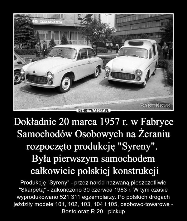"""Dokładnie 20 marca 1957 r. w Fabryce Samochodów Osobowych na Żeraniu rozpoczęto produkcję """"Syreny"""". Była pierwszym samochodem całkowicie polskiej konstrukcji – Produkcję """"Syreny"""" - przez naród nazwaną pieszczotliwie """"Skarpetą"""" - zakończono 30 czerwca 1983 r. W tym czasie wyprodukowano 521 311 egzemplarzy. Po polskich drogach jeździły modele 101, 102, 103, 104 i 105, osobowo-towarowe - Bosto oraz R-20 - pickup"""