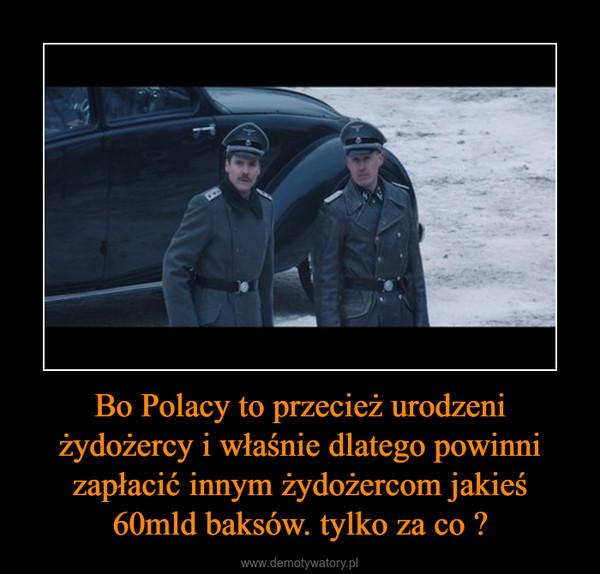 Bo Polacy to przecież urodzeni żydożercy i właśnie dlatego powinni zapłacić innym żydożercom jakieś 60mld baksów. tylko za co ? –