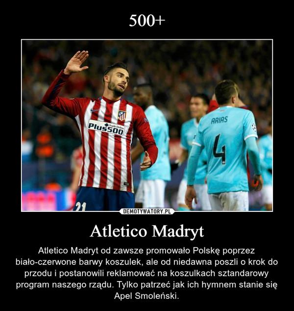 Atletico Madryt – Atletico Madryt od zawsze promowało Polskę poprzez biało-czerwone barwy koszulek, ale od niedawna poszli o krok do przodu i postanowili reklamować na koszulkach sztandarowy program naszego rządu. Tylko patrzeć jak ich hymnem stanie się Apel Smoleński.