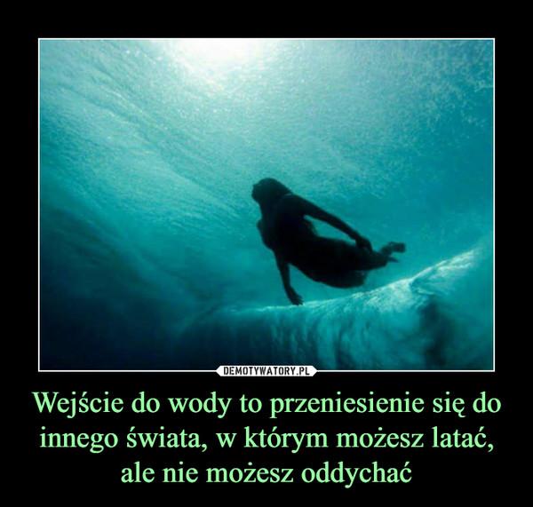 Wejście do wody to przeniesienie się do innego świata, w którym możesz latać, ale nie możesz oddychać –