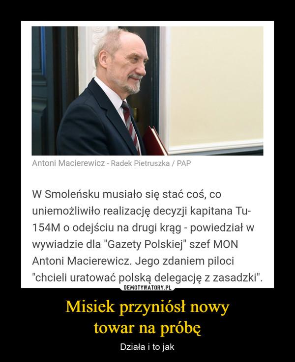 """Misiek przyniósł nowytowar na próbę – Działa i to jak W Smoleńsku musiało się stać coś, couniemożliwiło realizację decyzji kapitana Tu-154M o odejściu na drugi krąg - powiedział wwywiadzie dla """"Gazety Polskiej"""" szef MONAntoni Macierewicz. Jego zdaniem piloci""""chcieli uratować polską delegację z zasadzki""""."""