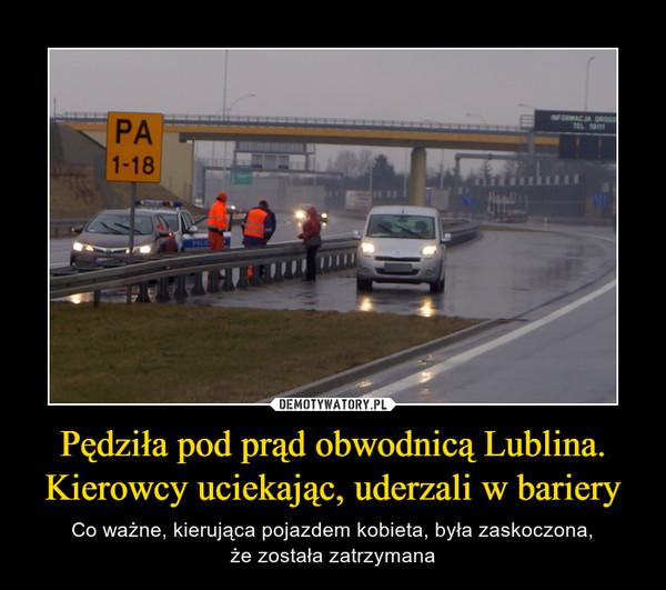 Pędziła pod prąd obwodnicą Lublina. Kierowcy uciekając, uderzali w bariery – Co ważne, kierująca pojazdem kobieta, była zaskoczona,że została zatrzymana