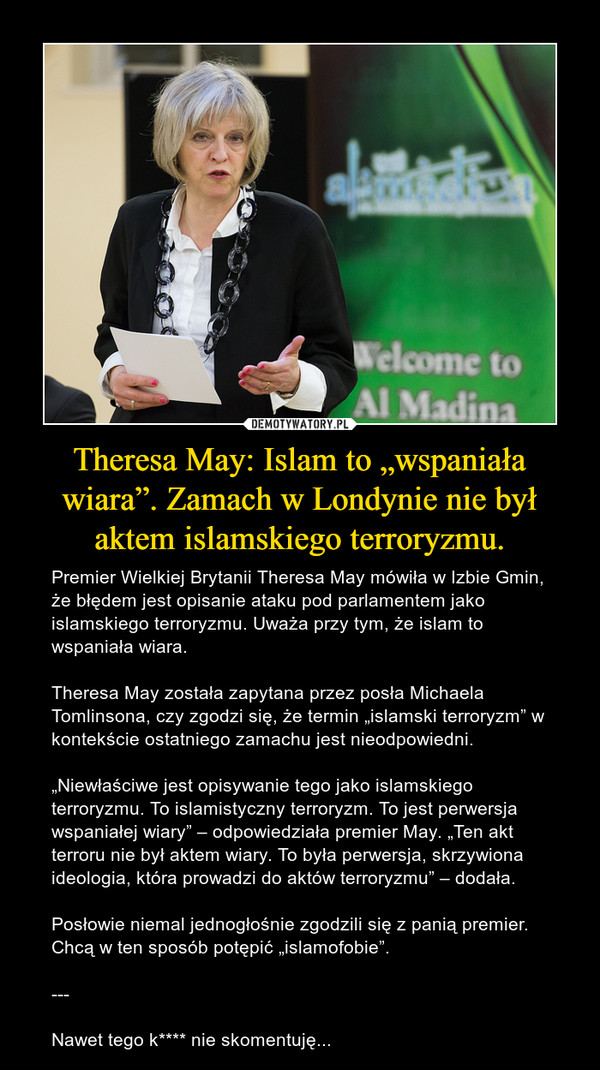 """Theresa May: Islam to """"wspaniała wiara"""". Zamach w Londynie nie był aktem islamskiego terroryzmu. – Premier Wielkiej Brytanii Theresa May mówiła w Izbie Gmin, że błędem jest opisanie ataku pod parlamentem jako islamskiego terroryzmu. Uważa przy tym, że islam to wspaniała wiara.Theresa May została zapytana przez posła Michaela Tomlinsona, czy zgodzi się, że termin """"islamski terroryzm"""" w kontekście ostatniego zamachu jest nieodpowiedni.""""Niewłaściwe jest opisywanie tego jako islamskiego terroryzmu. To islamistyczny terroryzm. To jest perwersja wspaniałej wiary"""" – odpowiedziała premier May. """"Ten akt terroru nie był aktem wiary. To była perwersja, skrzywiona ideologia, która prowadzi do aktów terroryzmu"""" – dodała.Posłowie niemal jednogłośnie zgodzili się z panią premier. Chcą w ten sposób potępić """"islamofobie"""".---Nawet tego k**** nie skomentuję..."""