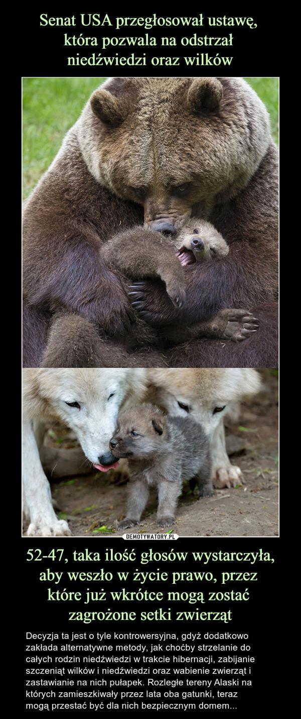 52-47, taka ilość głosów wystarczyła, aby weszło w życie prawo, przez które już wkrótce mogą zostać zagrożone setki zwierząt – Decyzja ta jest o tyle kontrowersyjna, gdyż dodatkowo zakłada alternatywne metody, jak choćby strzelanie do całych rodzin niedźwiedzi w trakcie hibernacji, zabijanie szczeniąt wilków i niedźwiedzi oraz wabienie zwierząt i zastawianie na nich pułapek. Rozległe tereny Alaski na których zamieszkiwały przez lata oba gatunki, teraz mogą przestać być dla nich bezpiecznym domem...