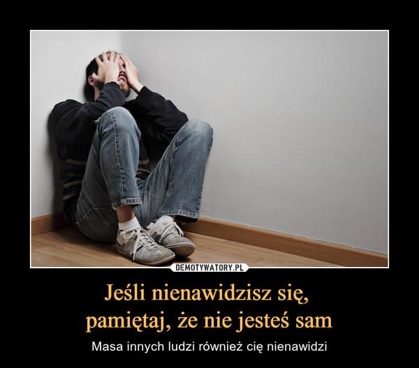 Jeśli nienawidzisz się, pamiętaj, że nie jesteś sam – Masa innych ludzi również cię nienawidzi
