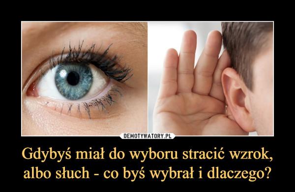 Gdybyś miał do wyboru stracić wzrok, albo słuch - co byś wybrał i dlaczego? –