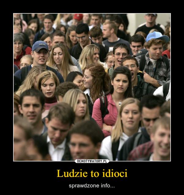 Ludzie to idioci – sprawdzone info...