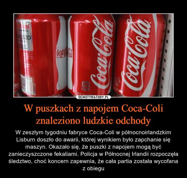 W puszkach z napojem Coca-Coli znaleziono ludzkie odchody – W zeszłym tygodniu fabryce Coca-Coli w północnoirlandzkim Lisburn doszło do awarii, której wynikiem było zapchanie się maszyn. Okazało się, że puszki z napojem mogą być zanieczyszczone fekaliami. Policja w Północnej Irlandii rozpoczęła śledztwo, choć koncern zapewnia, że cała partia została wycofana z obiegu