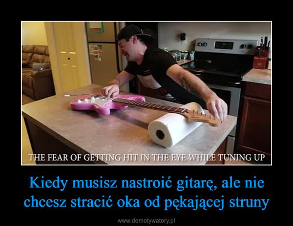 Kiedy musisz nastroić gitarę, ale nie chcesz stracić oka od pękającej struny –