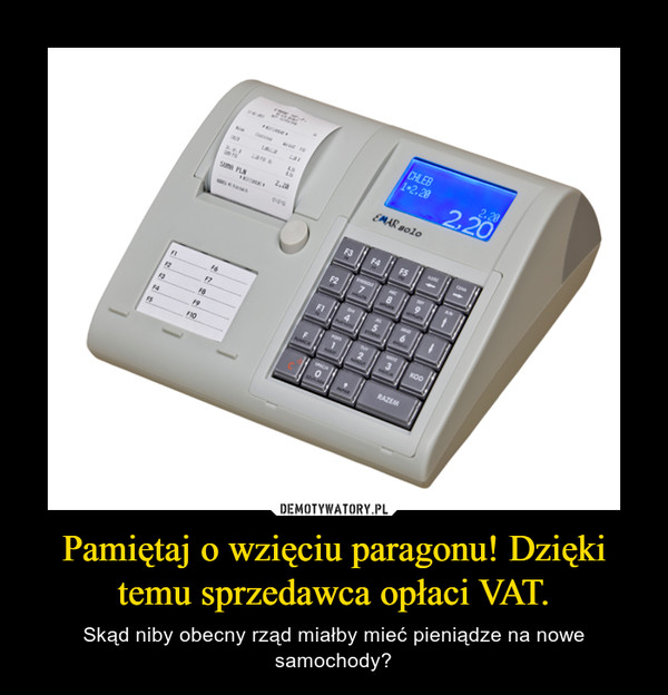 Pamiętaj o wzięciu paragonu! Dzięki temu sprzedawca opłaci VAT. – Skąd niby obecny rząd miałby mieć pieniądze na nowe samochody?