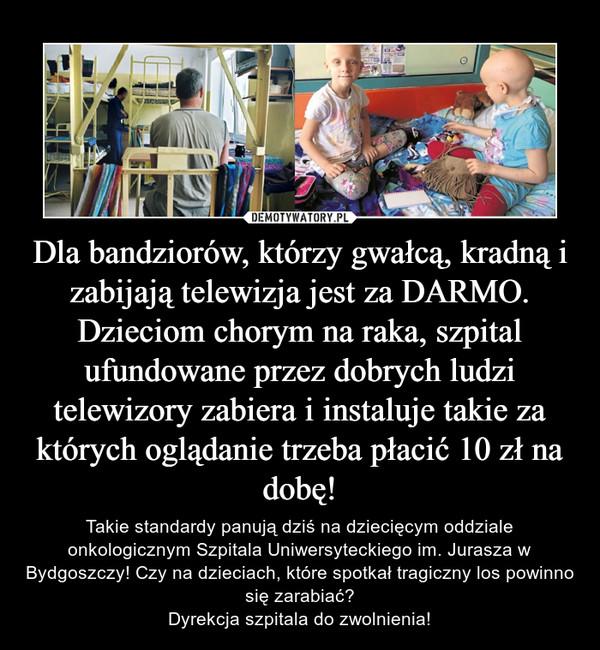 Dla bandziorów, którzy gwałcą, kradną i zabijają telewizja jest za DARMO. Dzieciom chorym na raka, szpital ufundowane przez dobrych ludzi telewizory zabiera i instaluje takie za których oglądanie trzeba płacić 10 zł na dobę! – Takie standardy panują dziś na dziecięcym oddziale onkologicznym Szpitala Uniwersyteckiego im. Jurasza w Bydgoszczy! Czy na dzieciach, które spotkał tragiczny los powinno się zarabiać?Dyrekcja szpitala do zwolnienia!