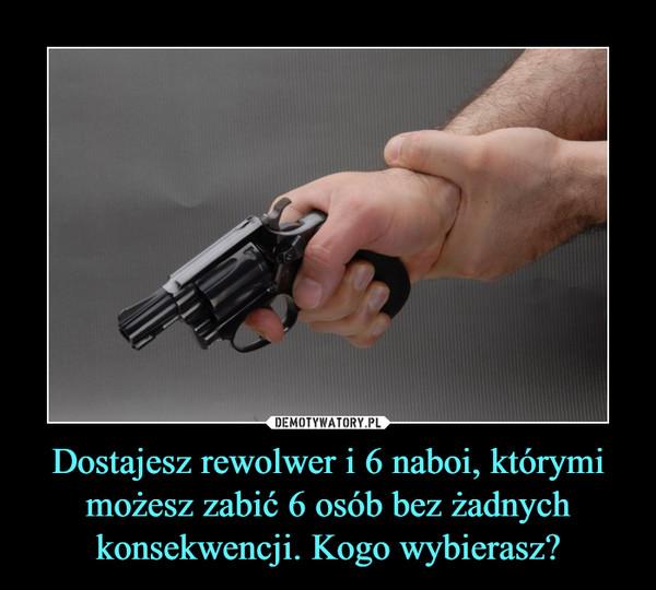 Dostajesz rewolwer i 6 naboi, którymi możesz zabić 6 osób bez żadnych konsekwencji. Kogo wybierasz? –