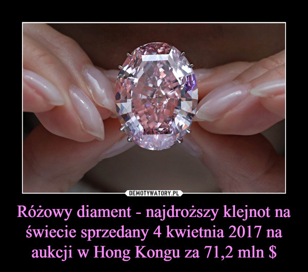 Różowy diament - najdroższy klejnot na świecie sprzedany 4 kwietnia 2017 na aukcji w Hong Kongu za 71,2 mln $ –