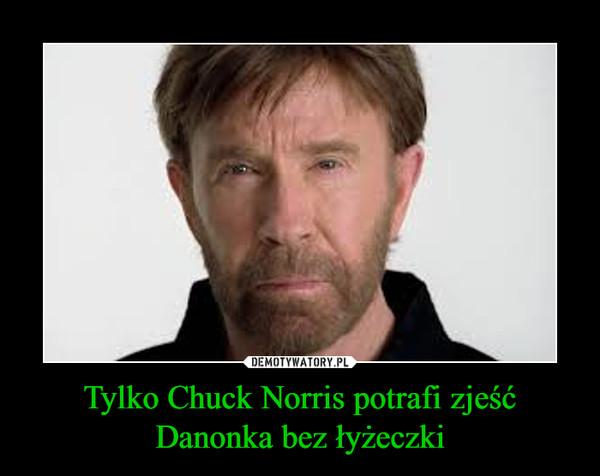 Tylko Chuck Norris potrafi zjeść Danonka bez łyżeczki –