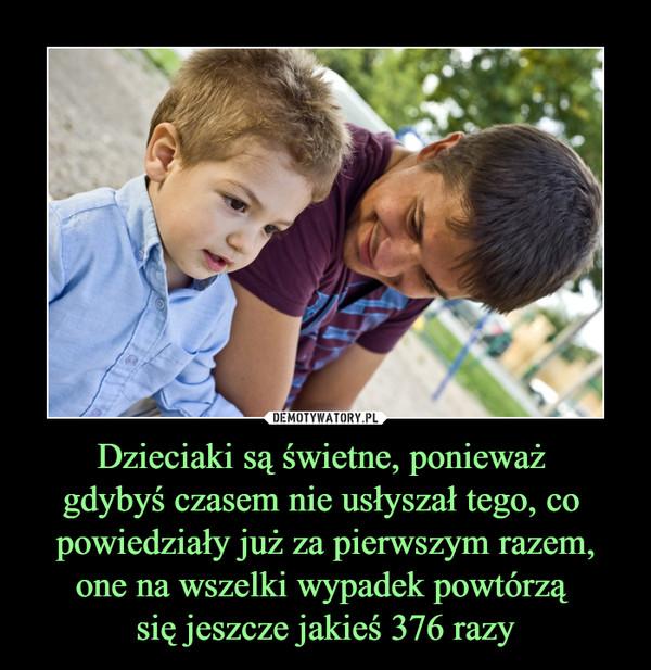 Dzieciaki są świetne, ponieważ gdybyś czasem nie usłyszał tego, co powiedziały już za pierwszym razem, one na wszelki wypadek powtórzą się jeszcze jakieś 376 razy –