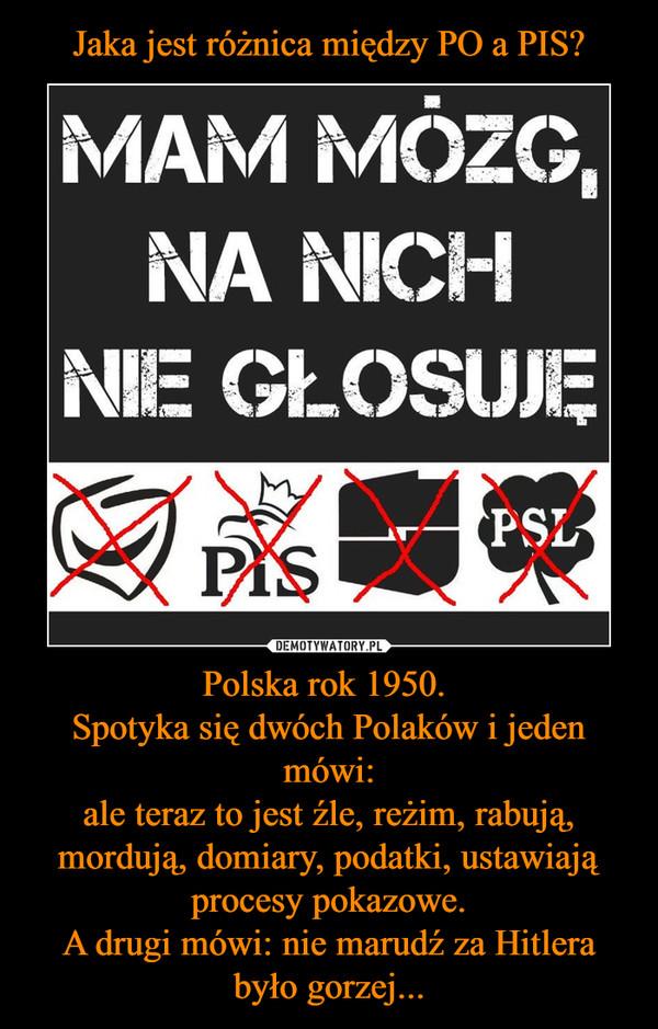 Polska rok 1950. Spotyka się dwóch Polaków i jeden mówi:ale teraz to jest źle, reżim, rabują, mordują, domiary, podatki, ustawiają procesy pokazowe.A drugi mówi: nie marudź za Hitlera było gorzej... –