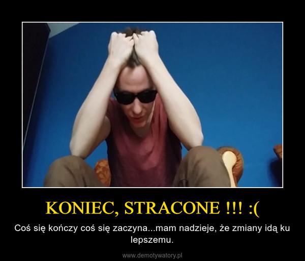 KONIEC, STRACONE !!! :( – Coś się kończy coś się zaczyna...mam nadzieje, że zmiany idą ku lepszemu.