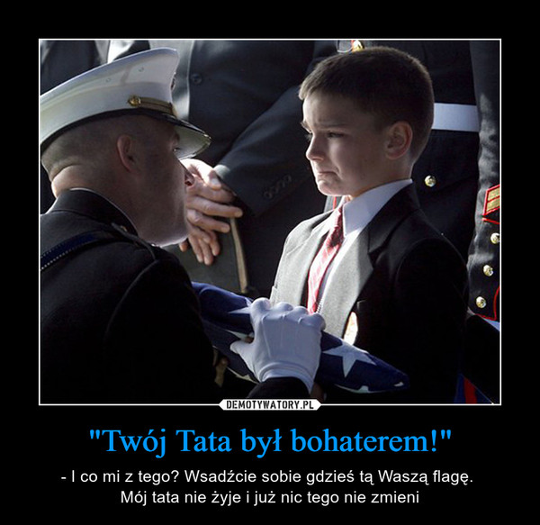 """""""Twój Tata był bohaterem!"""" – - I co mi z tego? Wsadźcie sobie gdzieś tą Waszą flagę. Mój tata nie żyje i już nic tego nie zmieni"""
