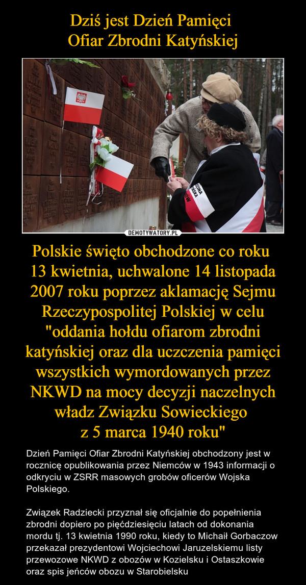 """Polskie święto obchodzone co roku 13 kwietnia, uchwalone 14 listopada 2007 roku poprzez aklamację Sejmu Rzeczypospolitej Polskiej w celu """"oddania hołdu ofiarom zbrodni katyńskiej oraz dla uczczenia pamięci wszystkich wymordowanych przez NKWD na mocy decy – Dzień Pamięci Ofiar Zbrodni Katyńskiej obchodzony jest w rocznicę opublikowania przez Niemców w 1943 informacji o odkryciu w ZSRR masowych grobów oficerów Wojska Polskiego. Związek Radziecki przyznał się oficjalnie do popełnienia zbrodni dopiero po pięćdziesięciu latach od dokonania mordu tj. 13 kwietnia 1990 roku, kiedy to Michaił Gorbaczow przekazał prezydentowi Wojciechowi Jaruzelskiemu listy przewozowe NKWD z obozów w Kozielsku i Ostaszkowie oraz spis jeńców obozu w Starobielsku"""