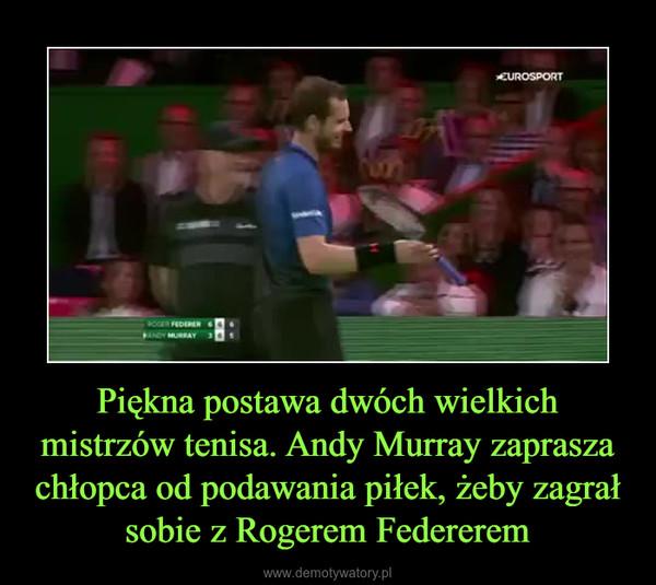 Piękna postawa dwóch wielkich mistrzów tenisa. Andy Murray zaprasza chłopca od podawania piłek, żeby zagrał sobie z Rogerem Federerem –