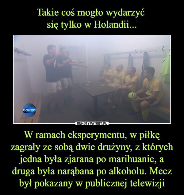 W ramach eksperymentu, w piłkę zagrały ze sobą dwie drużyny, z których jedna była zjarana po marihuanie, a druga była narąbana po alkoholu. Mecz był pokazany w publicznej telewizji –