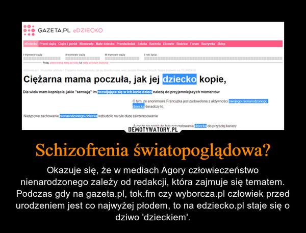 Schizofrenia światopoglądowa? – Okazuje się, że w mediach Agory człowieczeństwo nienarodzonego zależy od redakcji, która zajmuje się tematem. Podczas gdy na gazeta.pl, tok.fm czy wyborcza.pl człowiek przed urodzeniem jest co najwyżej płodem, to na edziecko.pl staje się o dziwo 'dzieckiem'.