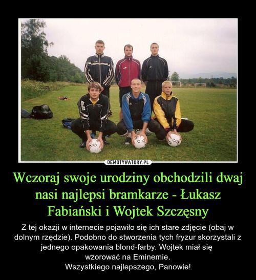 Wczoraj swoje urodziny obchodzili dwaj nasi najlepsi bramkarze - Łukasz Fabiański i Wojtek Szczęsny