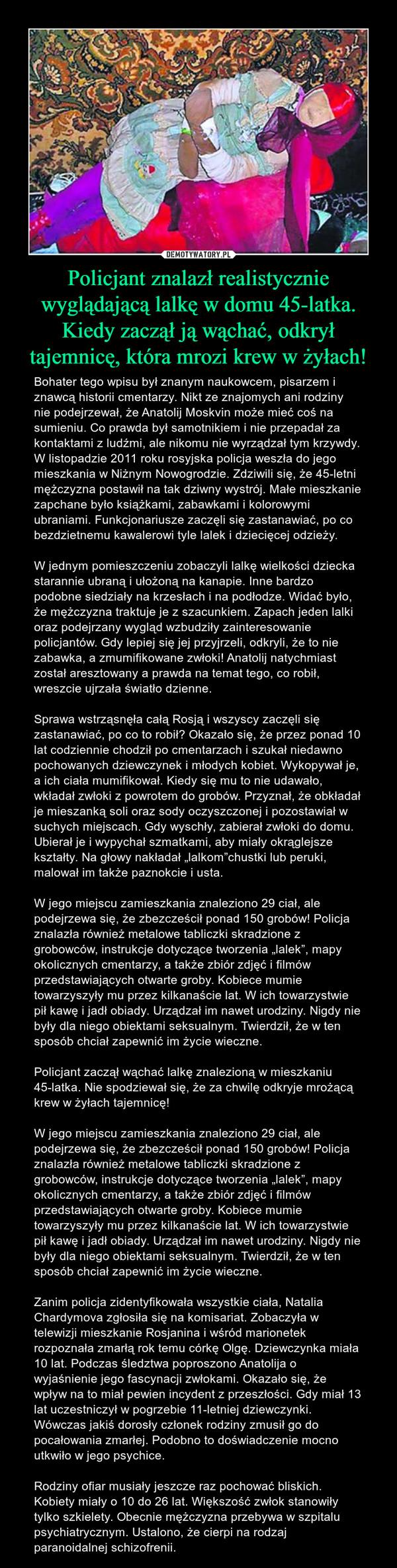 """Policjant znalazł realistycznie wyglądającą lalkę w domu 45-latka. Kiedy zaczął ją wąchać, odkrył tajemnicę, która mrozi krew w żyłach! – Bohater tego wpisu był znanym naukowcem, pisarzem i znawcą historii cmentarzy. Nikt ze znajomych ani rodziny nie podejrzewał, że Anatolij Moskvin może mieć coś na sumieniu. Co prawda był samotnikiem i nie przepadał za kontaktami z ludźmi, ale nikomu nie wyrządzał tym krzywdy. W listopadzie 2011 roku rosyjska policja weszła do jego mieszkania w Niżnym Nowogrodzie. Zdziwili się, że 45-letni mężczyzna postawił na tak dziwny wystrój. Małe mieszkanie zapchane było książkami, zabawkami i kolorowymi ubraniami. Funkcjonariusze zaczęli się zastanawiać, po co bezdzietnemu kawalerowi tyle lalek i dziecięcej odzieży.W jednym pomieszczeniu zobaczyli lalkę wielkości dziecka starannie ubraną i ułożoną na kanapie. Inne bardzo podobne siedziały na krzesłach i na podłodze. Widać było, że mężczyzna traktuje je z szacunkiem. Zapach jeden lalki oraz podejrzany wygląd wzbudziły zainteresowanie policjantów. Gdy lepiej się jej przyjrzeli, odkryli, że to nie zabawka, a zmumifikowane zwłoki! Anatolij natychmiast został aresztowany a prawda na temat tego, co robił, wreszcie ujrzała światło dzienne.Sprawa wstrząsnęła całą Rosją i wszyscy zaczęli się zastanawiać, po co to robił? Okazało się, że przez ponad 10 lat codziennie chodził po cmentarzach i szukał niedawno pochowanych dziewczynek i młodych kobiet. Wykopywał je, a ich ciała mumifikował. Kiedy się mu to nie udawało, wkładał zwłoki z powrotem do grobów. Przyznał, że obkładał je mieszanką soli oraz sody oczyszczonej i pozostawiał w suchych miejscach. Gdy wyschły, zabierał zwłoki do domu. Ubierał je i wypychał szmatkami, aby miały okrąglejsze kształty. Na głowy nakładał """"lalkom""""chustki lub peruki, malował im także paznokcie i usta.W jego miejscu zamieszkania znaleziono 29 ciał, ale podejrzewa się, że zbezcześcił ponad 150 grobów! Policja znalazła również metalowe tabliczki skradzione z grobowców, instrukcj"""