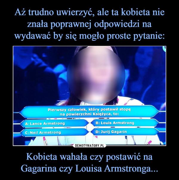 Kobieta wahała czy postawić na Gagarina czy Louisa Armstronga... –  Pierwszy człowiek, który postawił stopęna powierzchni Księżyca, to: