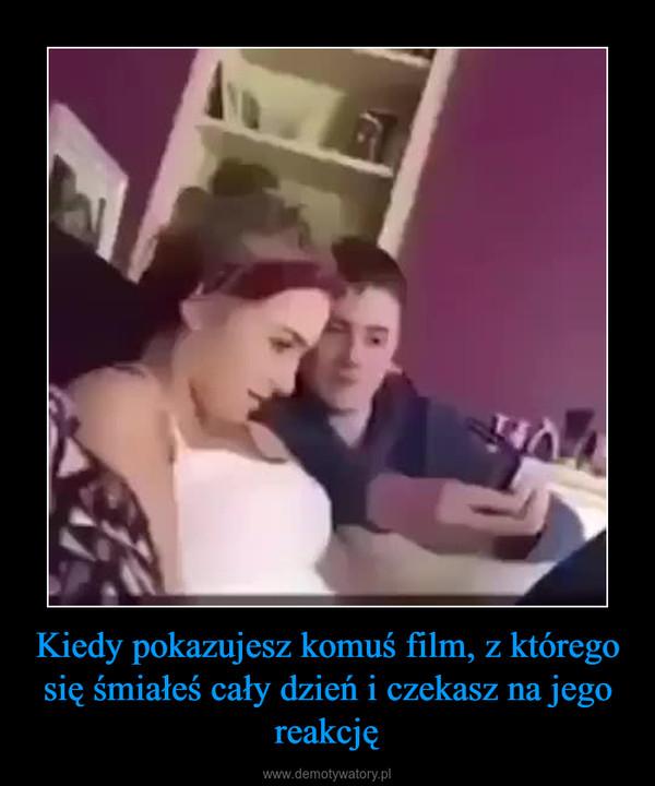 Kiedy pokazujesz komuś film, z którego się śmiałeś cały dzień i czekasz na jego reakcję –