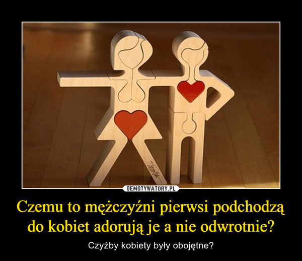 Czemu to mężczyźni pierwsi podchodzą do kobiet adorują je a nie odwrotnie? – Czyżby kobiety były obojętne?