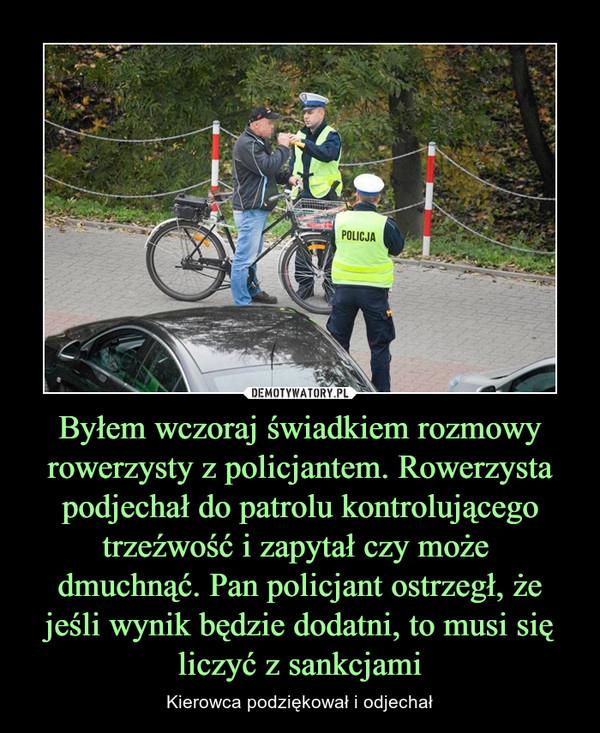 Byłem wczoraj świadkiem rozmowy rowerzysty z policjantem. Rowerzysta podjechał do patrolu kontrolującego trzeźwość i zapytał czy może dmuchnąć. Pan policjant ostrzegł, że jeśli wynik będzie dodatni, to musi się liczyć z sankcjami – Kierowca podziękował i odjechał