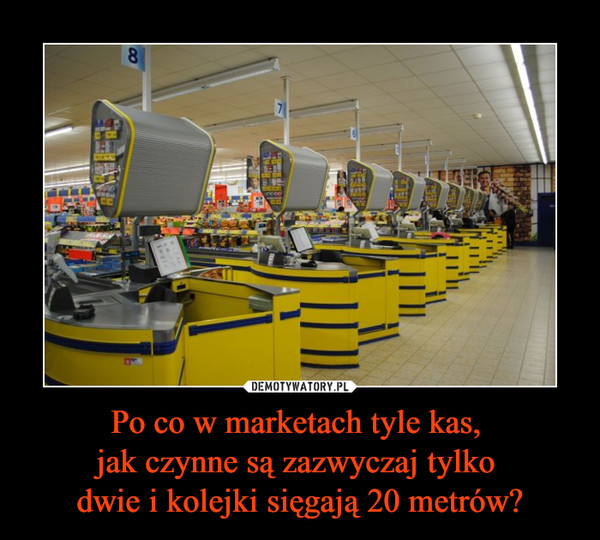 Po co w marketach tyle kas, jak czynne są zazwyczaj tylko dwie i kolejki sięgają 20 metrów? –