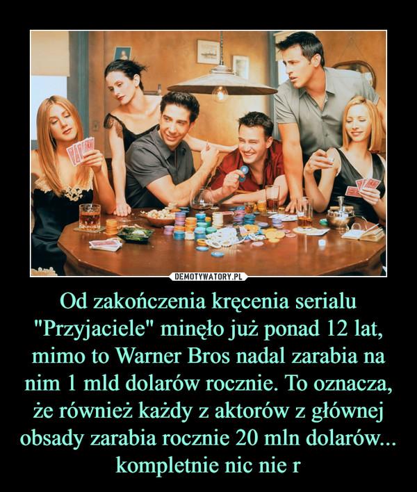 """Od zakończenia kręcenia serialu """"Przyjaciele"""" minęło już ponad 12 lat, mimo to Warner Bros nadal zarabia na nim 1 mld dolarów rocznie. To oznacza, że również każdy z aktorów z głównej obsady zarabia rocznie 20 mln dolarów... kompletnie nic nie r –"""