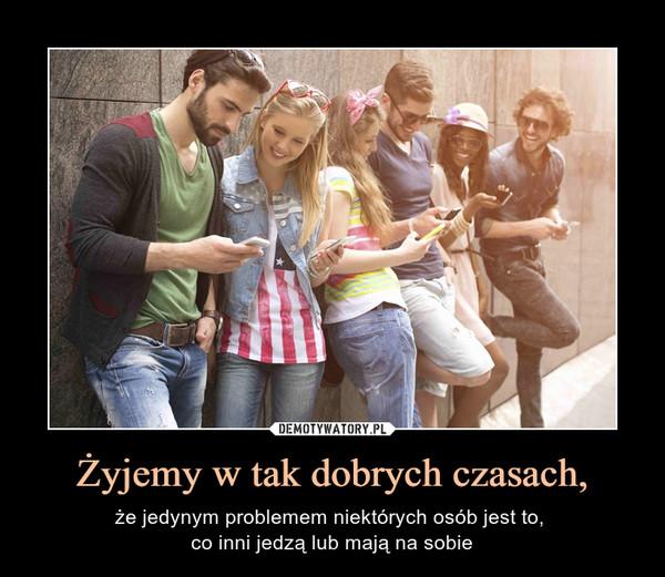 Żyjemy w tak dobrych czasach, – że jedynym problemem niektórych osób jest to, co inni jedzą lub mają na sobie