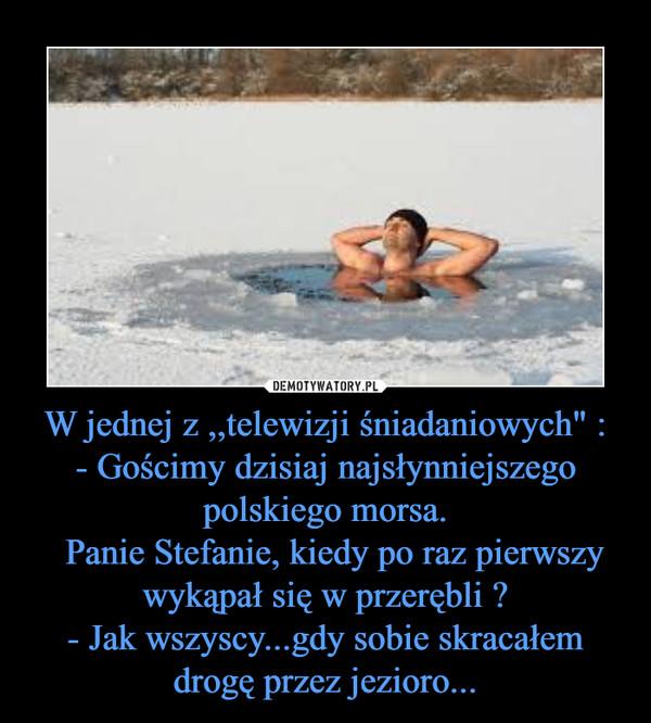 """W jednej z ,,telewizji śniadaniowych"""" :- Gościmy dzisiaj najsłynniejszego polskiego morsa.  Panie Stefanie, kiedy po raz pierwszy wykąpał się w przerębli ?- Jak wszyscy...gdy sobie skracałem drogę przez jezioro... –"""